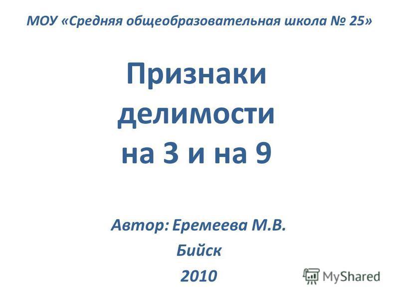 Признаки делимости на 3 и на 9 Автор: Еремеева М.В. Бийск 2010 МОУ «Средняя общеобразовательная школа 25»