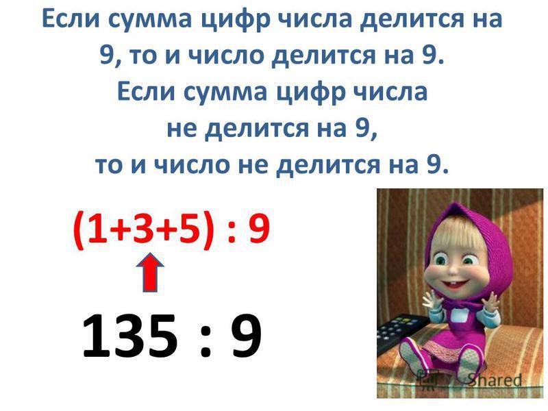 Если сумма цифр числа делится на 9, то и число делится на 9. Если сумма цифр числа не делится на 9, то и число не делится на 9. 135 : 9 (1+3+5) : 9