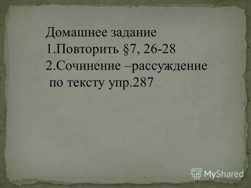 Домашнее задание 1. Повторить §7, 26-28 2. Сочинение –рассуждение по тексту упр.287