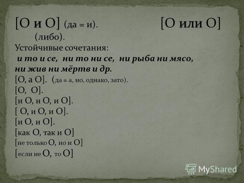 или [О и О] (да = и). [О или О] (либо). Устойчивые сочетания: и то и се, ни то ни се, ни рыба ни мясо, ни жив ни мёртв и др. [О, а О]. ( да = а, но, однако, зато). [О, О]. [ и О, и О, и О]., [ О, и О, и О]. [ и О, и О]. [ как О, так и О] [ не только