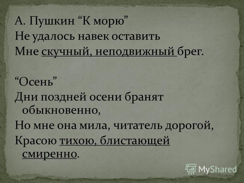 А. Пушкин К морю Не удалось навек оставить Мне скучный, неподвижный брег. Осень Дни поздней осени бранят обыкновенно, Но мне она мила, читатель дорогой, Красою тихою, блистающей смиренно.