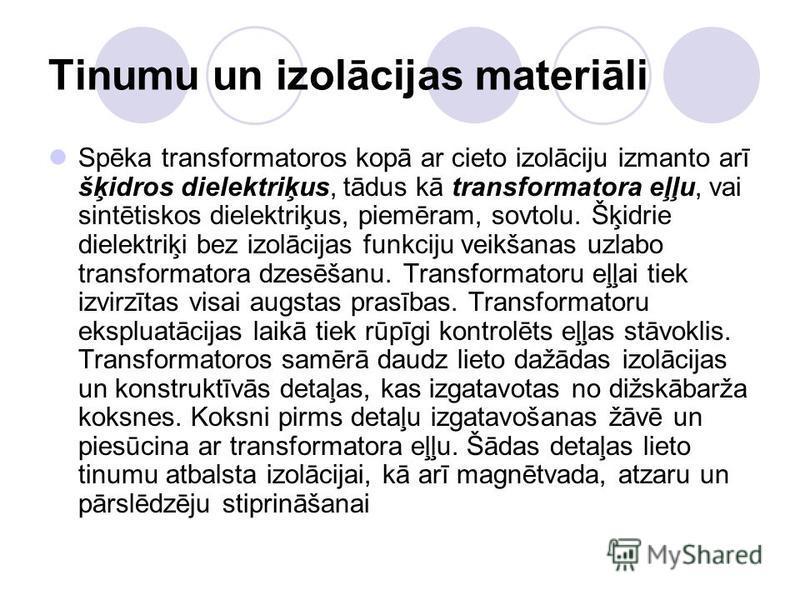 Tinumu un izolācijas materiāli Spēka transformatoros kopā ar cieto izolāciju izmanto arī šķidros dielektriķus, tādus kā transformatora eļļu, vai sintētiskos dielektriķus, piemēram, sovtolu. Šķidrie dielektriķi bez izolācijas funkciju veikšanas uzlabo