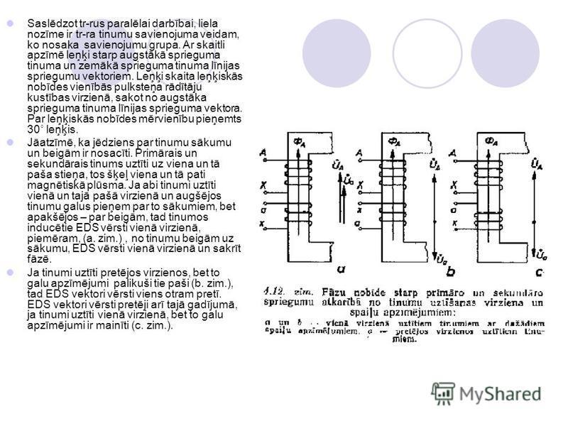 Saslēdzot tr-rus paralēlai darbībai, liela nozīme ir tr-ra tinumu savienojuma veidam, ko nosaka savienojumu grupa. Ar skaitli apzīmē leņķi starp augstākā sprieguma tinuma un zemākā sprieguma tinuma līnijas spriegumu vektoriem. Leņķi skaita leņķiskās