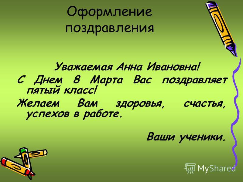 Оформление поздравления Уважаемая Анна Ивановна! С Днем 8 Марта Вас поздравляет пятый класс! Желаем Вам здоровья, счастья, успехов в работе. Ваши ученики.