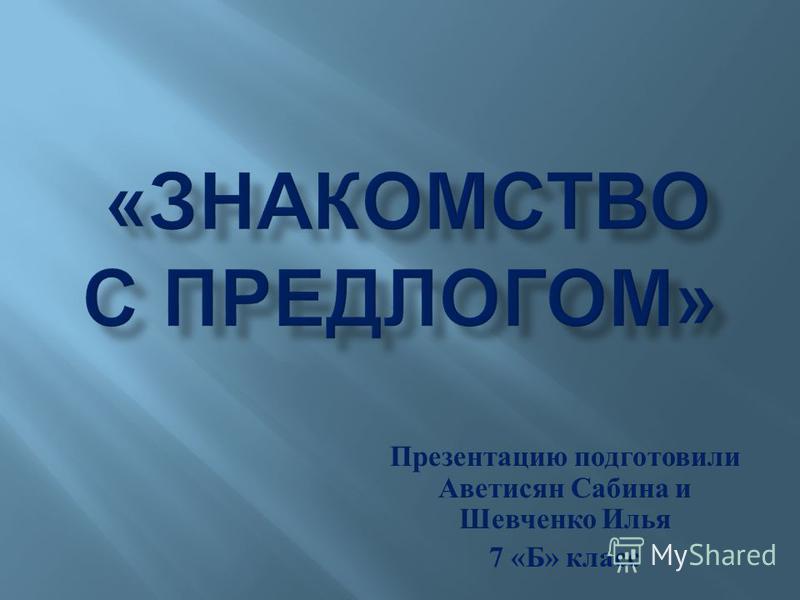 Презентацию подготовили Аветисян Сабина и Шевченко Илья 7 « Б » класс