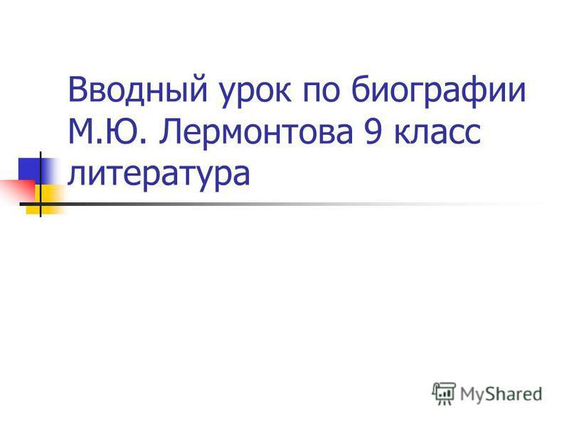 Вводный урок по биографии М.Ю. Лермонтова 9 класс литература