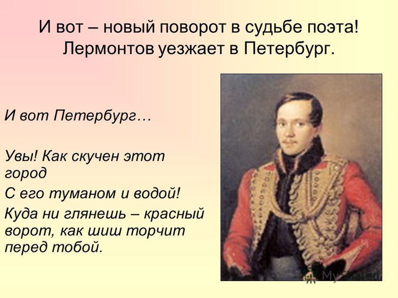 И вот – новый поворот в судьбе поэта! Лермонтов уезжает в Петербург. И вот Петербург… Увы! Как скучен этот город С его туманом и водой! Куда ни глянешь – красный ворот, как шиш торчит перед тобой.