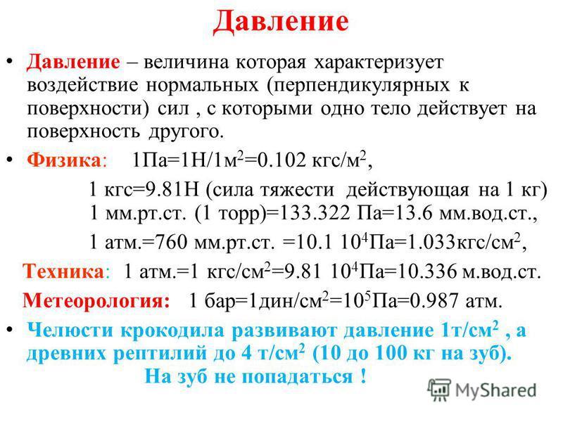 Давление Давление – величина которая характеризует воздействие нормальных (перпендикулярных к поверхности) сил, с которыми одно тело действует на поверхность другого. Физика: 1Па=1Н/1 м 2 =0.102 кгс/м 2, 1 кгс=9.81Н (сила тяжести действующая на 1 кг)