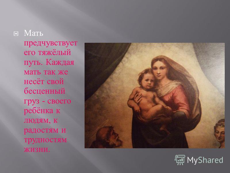 Мать предчувствует его тяжёлый путь. Каждая мать так же несёт свой бесценный груз - своего ребёнка к людям, к радостям и трудностям жизни.