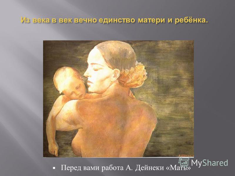 Из века в век вечно единство матери и ребёнка. Перед вами работа А. Дейнеки « Мать »