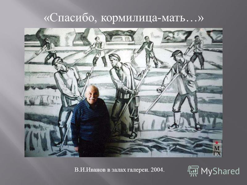 «Спасибо, кормилица-мать…» В.И.Иванов в залах галереи. 2004.