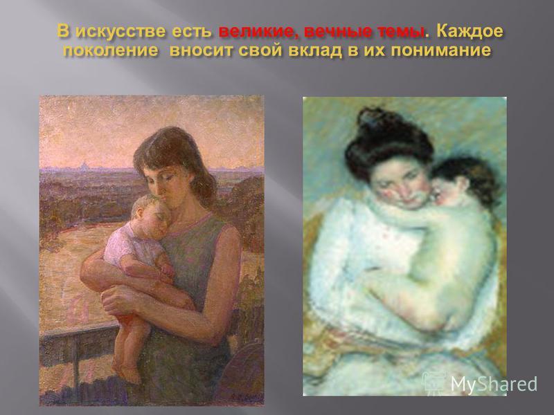 В искусстве есть великие, вечные темы. Каждое поколение вносит свой вклад в их понимание В искусстве есть великие, вечные темы. Каждое поколение вносит свой вклад в их понимание