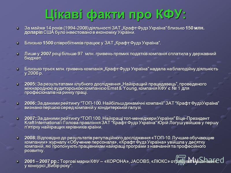 Цікаві факти про КФУ: За майже 14 років (1994-2008) діяльності ЗАТ Крафт Фудз Україна близько 150 млн. доларів США було інвестовано в економіку України. Близько 1500 співробітників працює у ЗАТ Крафт Фудз Україна. Близько 1500 співробітників працює у