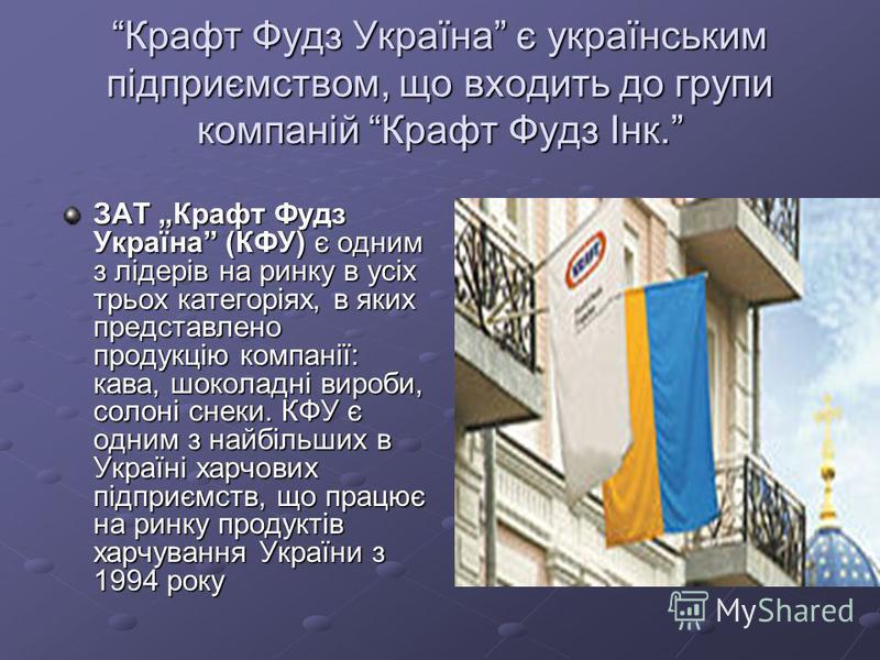 Крафт Фудз Україна є українським підприємством, що входить до групи компаній Крафт Фудз Інк. ЗАТ Крафт Фудз Україна (КФУ) є одним з лідерів на ринку в усіх трьох категоріях, в яких представлено продукцію компанії: кава, шоколадні вироби, солоні снеки