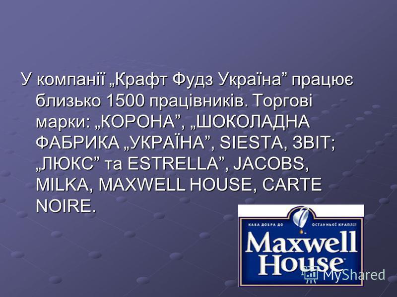 У компанії Крафт Фудз Україна працює близько 1500 працівників. Торгові марки: КОРОНА, ШОКОЛАДНА ФАБРИКА УКРАЇНА, SIESTA, ЗBIT; ЛЮКС та ЕSTRELLA, JACOBS, MILKA, MAXWELL HOUSE, CARTE NOIRE.