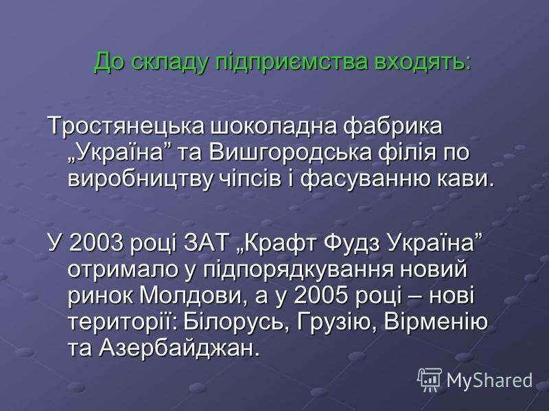 До складу підприємства входять: До складу підприємства входять: Тростянецька шоколадна фабрика Україна та Вишгородська філія по виробництву чіпсів і фасуванню кави. У 2003 році ЗАТ Крафт Фудз Україна отримало у підпорядкування новий ринок Молдови, а