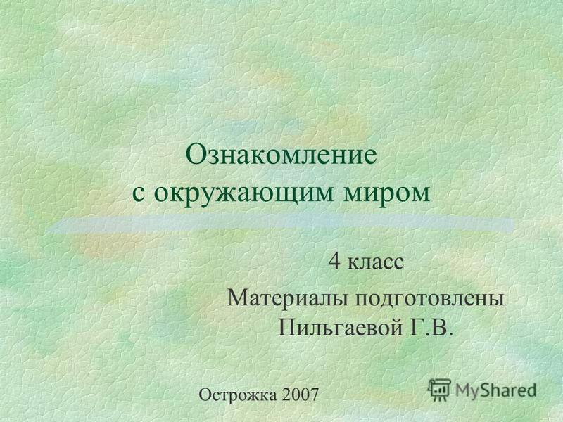 Ознакомление с окружающим миром 4 класс Материалы подготовлены Пильгаевой Г.В. Острожка 2007