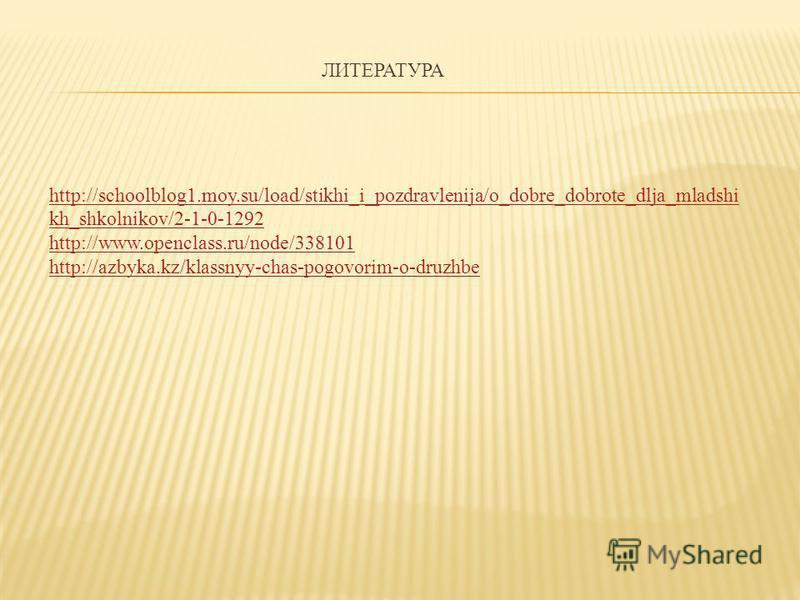 ЛИТЕРАТУРА http://schoolblog1.moy.su/load/stikhi_i_pozdravlenija/o_dobre_dobrote_dlja_mladshi kh_shkolnikov/2-1-0-1292 http://www.openclass.ru/node/338101 http://azbyka.kz/klassnyy-chas-pogovorim-o-druzhbe