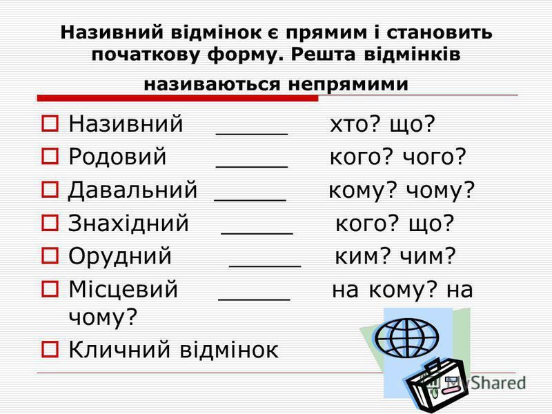 Відмінювання іменників Іменники змінюються за відмінками, які виражають відношення іменників до інших членів речення. В українській мові сім відмінків. Відмінки відповідають на певне питання і мають значення, яке виражається закінченням або закінченн