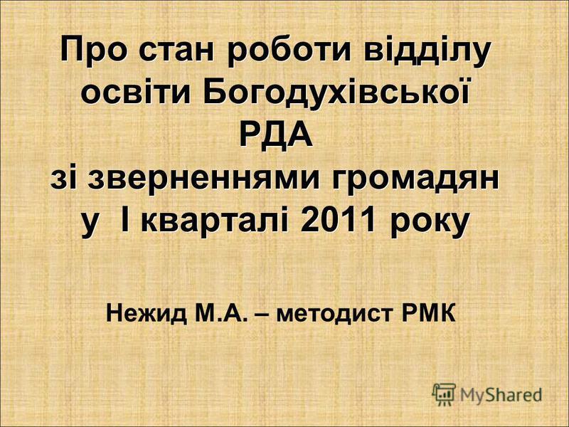Про стан роботи відділу освіти Богодухівської РДА зі зверненнями громадян у І кварталі 2011 року Нежид М.А. – методист РМК