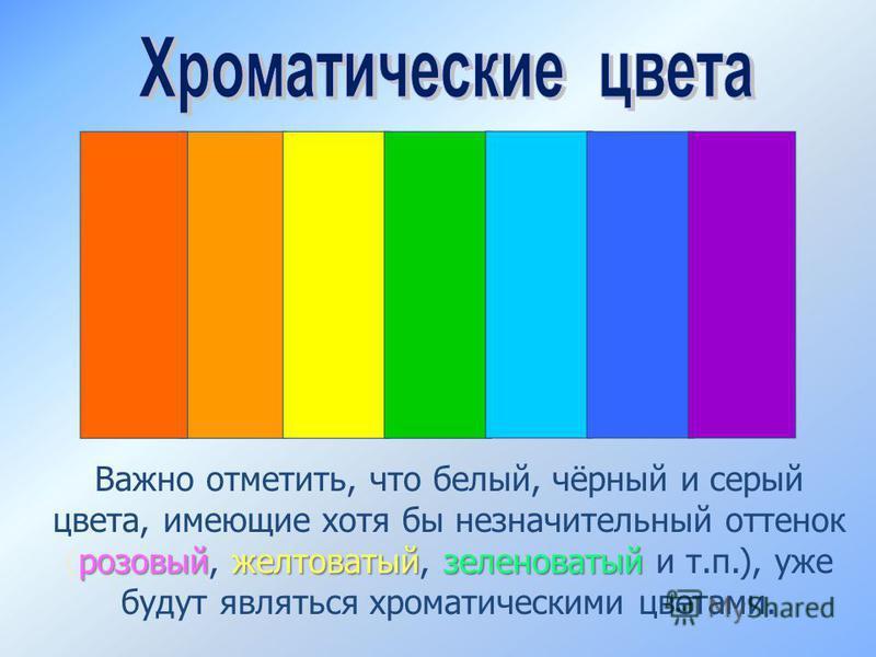 розовыйжелтоватыйзеленоватый Важно отметить, что белый, чёрный и серый цвета, имеющие хотя бы незначительный оттенок (розовый, желтоватый, зеленоватый и т.п.), уже будут являться хроматическими цветами.