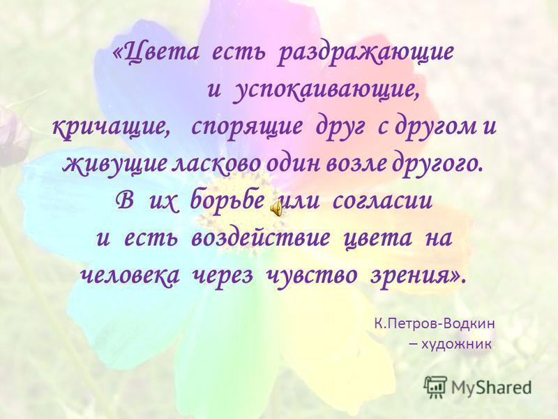 «Цвета есть раздражающие и успокаивающие, кричащие, спорящие друг с другом и живущие ласково один возле другого. В их борьбе или согласии и есть воздействие цвета на человека через чувство зрения». К.Петров-Водкин – художник.