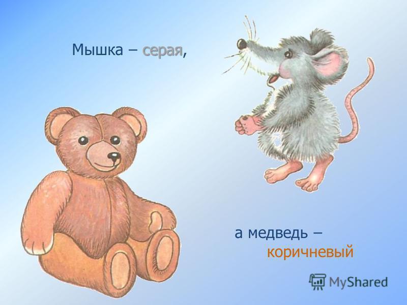 серая Мышка – серая, а медведь – коричневый