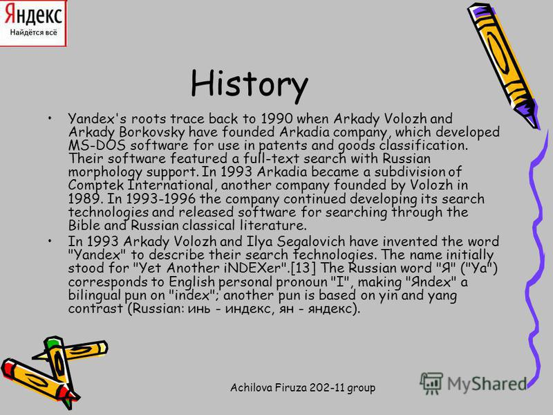 Achilova Firuza 202-11 group History Yandex's roots trace back to 1990 when Arkady Volozh and Arkady Borkovsky have founded Arkadia company, which developed MS-DOS software for use in patents and goods classification. Their software featured a full-t