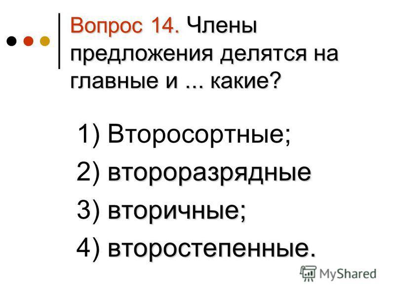 Вопрос 14. Члены предложения делятся на главные и... какие? 1) Второсортные; второразрядные 2) второразрядные вторичные; 3) вторичные; второстепенные. 4) второстепенные.