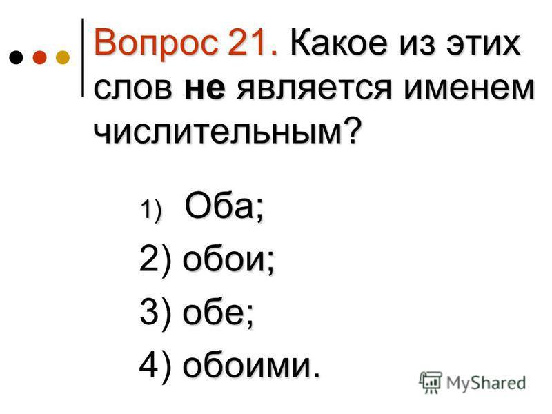 Вопрос 21. Какое из этих слов не является именем числительным? 1) Оба; 1) Оба; обои; 2) обои; обе; 3) обе; обоими. 4) обоими.