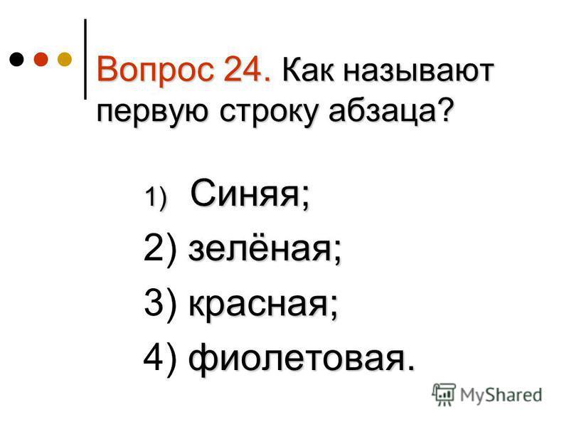 Вопрос 24. Как называют первую строку абзаца? 1) Синяя; 1) Синяя; зелёная; 2) зелёная; красная; 3) красная; фиолетовая. 4) фиолетовая.
