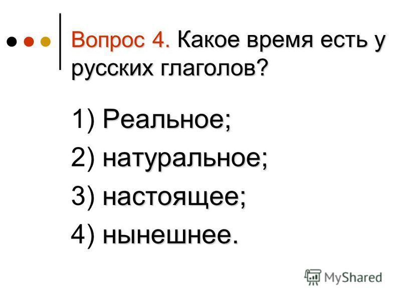Вопрос 4. Какое время есть у русских глаголов? Реальное; 1) Реальное; натуральное; 2) натуральное; настоящее; 3) настоящее; нынешнее. 4) нынешнее.