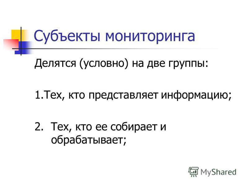 Субъекты мониторинга Делятся (условно) на две группы: 1.Тех, кто представляет информацию; 2. Тех, кто ее собирает и обрабатывает;