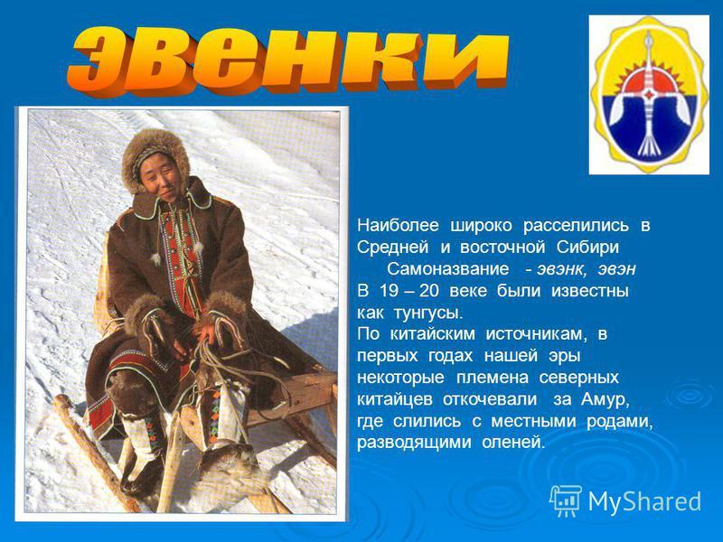 Наиболее широко расселились в Средней и восточной Сибири Самоназвание - эвенк, эвен В 19 – 20 веке были известны как тунгусы. По китайским источникам, в первых годах нашей эры некоторые племена северных китайцев откочевали за Амур, где слились с мест