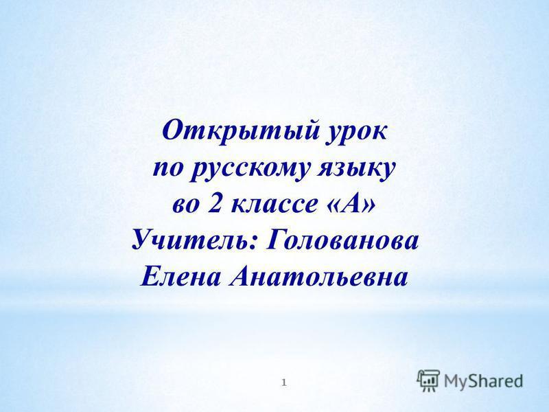 Открытый урок по русскому языку во 2 классе «А» Учитель: Голованова Елена Анатольевна 1