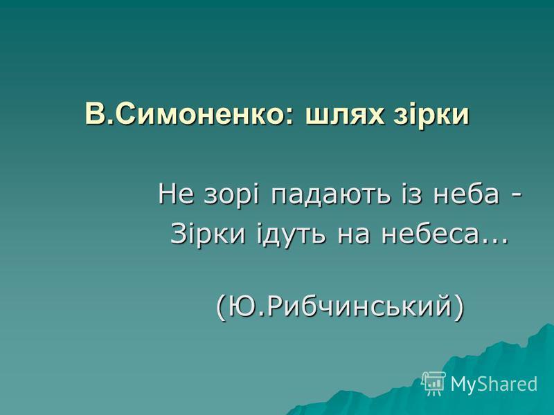 В.Симоненко: шлях зірки Не зорі падають із неба - Зірки ідуть на небеса... (Ю.Рибчинський) (Ю.Рибчинський)