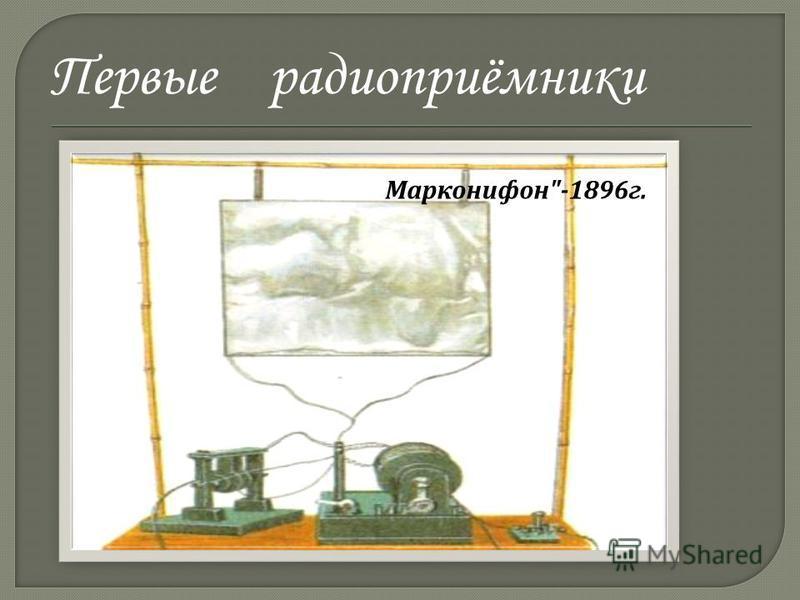 Первые радиоприёмники Современные радиоприёмники очень мало напоминают приёмник Попова, но основные принципы их действия те же, что и в его приборе. Прибор Г.Герца  Марконифон -1896 г.