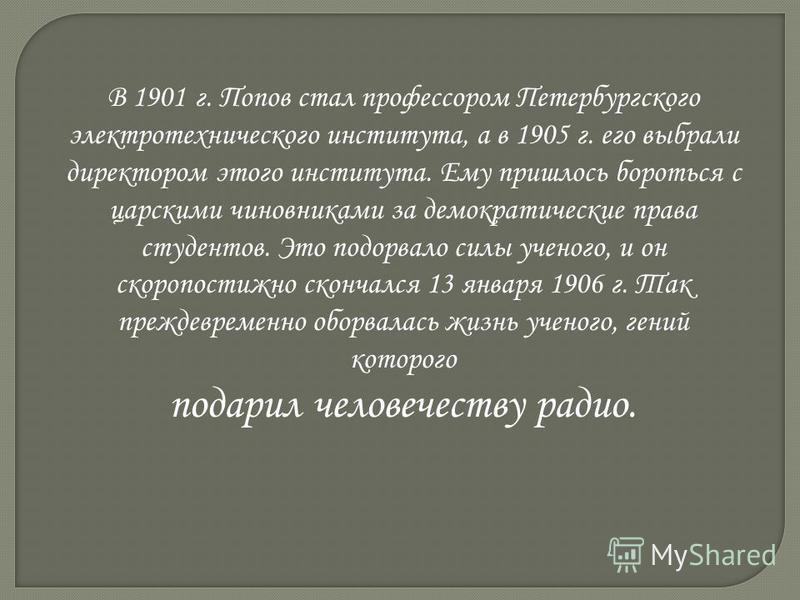 В 1901 г. Попов стал профессором Петербургского электротехнического института, а в 1905 г. его выбрали директором этого института. Ему пришлось бороться с царскими чиновниками за демократические права студентов. Это подорвало силы ученого, и он скоро