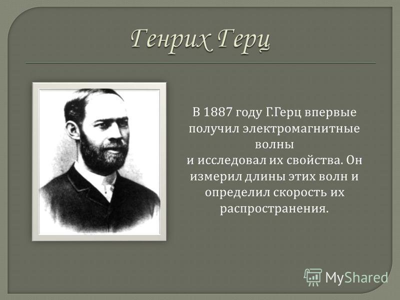 В 1887 г оду Г. Герц в первые получил электромагнитные волны и исследовал и х свойства. О н измерил д лины э тих волн и определил скорость и х распространения.