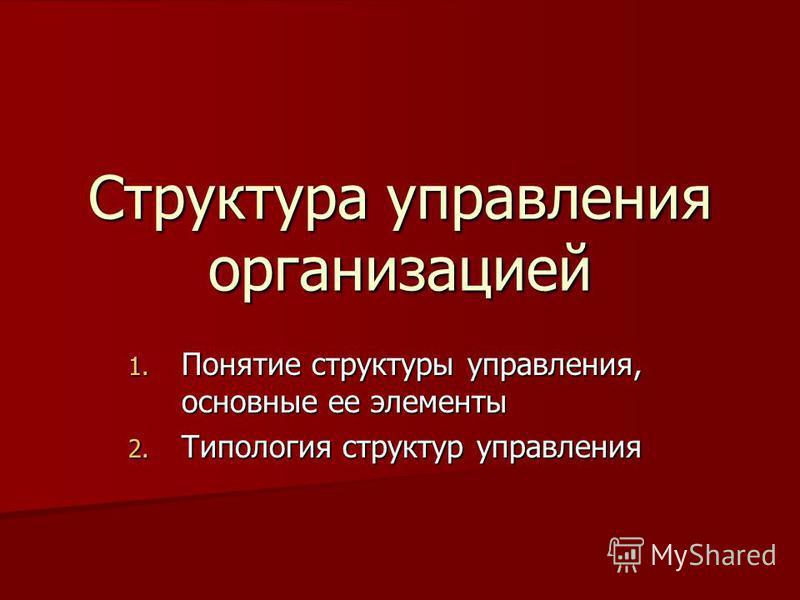 Структура управления организацией 1. Понятие структуры управления, основные ее элементы 2. Типология структур управления