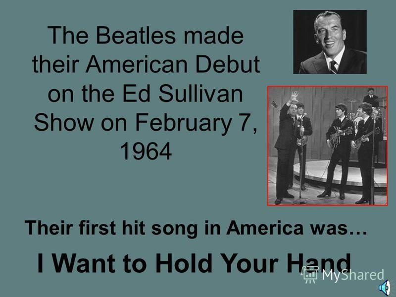 The Beatles made their American Debut on the Ed Sullivan Show on February 7, 1964 Their first hit song in America was… I Want to Hold Your Hand