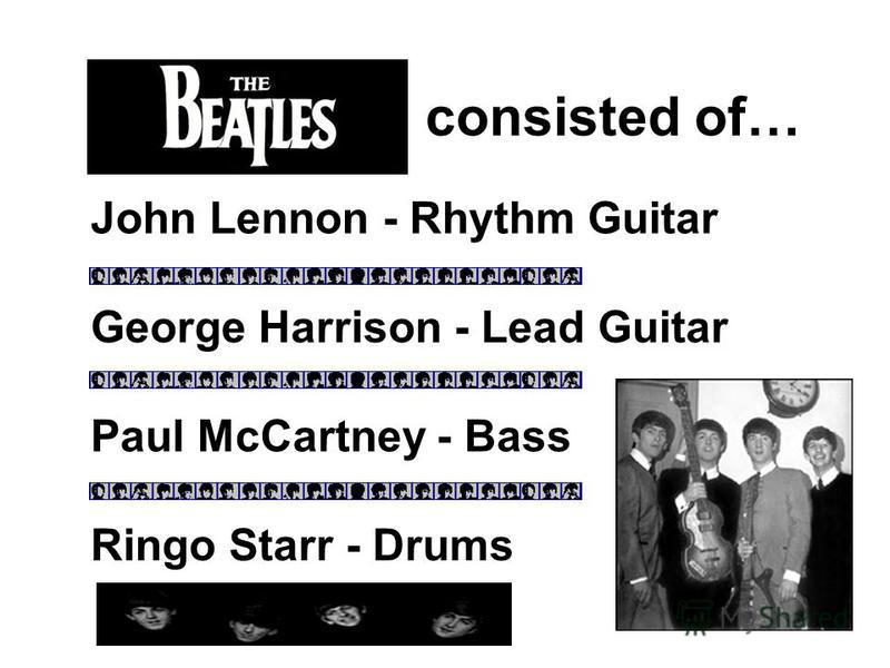 The Beatles consisted of… John Lennon - Rhythm Guitar Paul McCartney - Bass George Harrison - Lead Guitar Ringo Starr - Drums