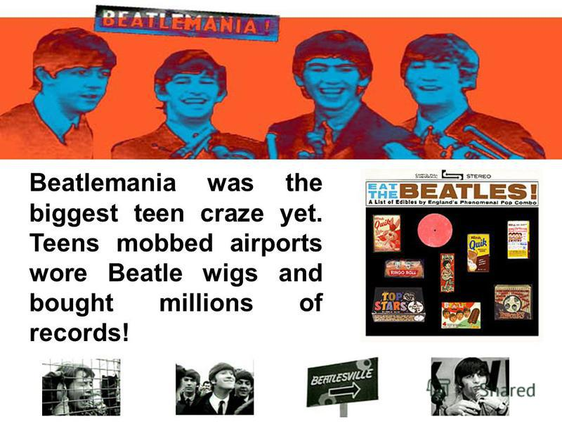 Beatlemania was the biggest teen craze yet. Teens mobbed airports wore Beatle wigs and bought millions of records!