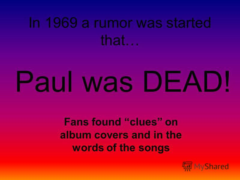 In 1969 a rumor was started that… Paul was DEAD! Fans found clues on album covers and in the words of the songs