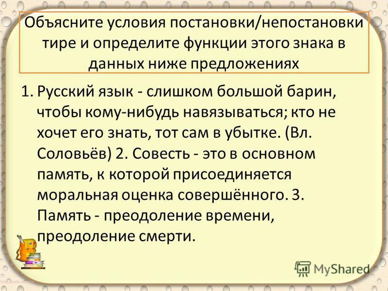 Объясните условия постановки/не постановки тире и определите функции этого знака в данных ниже предложениях 1. Русский язык - слишком большой барин, чтобы кому-нибудь навязываться; кто не хочет его знать, тот сам в убытке. (Вл. Соловьёв) 2. Совесть -