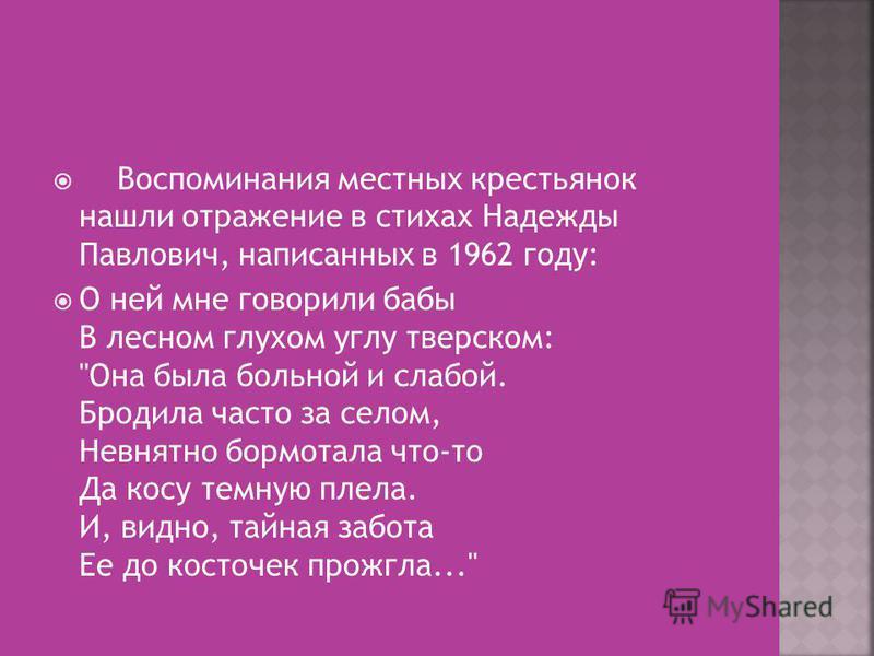 Воспоминания местных крестьянок нашли отражение в стихах Надежды Павлович, написанных в 1962 году: О ней мне говорили бабы В лесном глухом углу тверском: