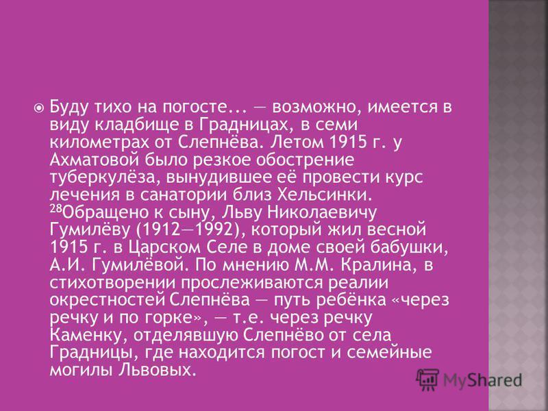 Буду тихо на погосте... возможно, имеется в виду кладбище в Градницах, в семи километрах от Слепнёва. Летом 1915 г. у Ахматовой было резкое обострение туберкулёза, вынудившее её провести курс лечения в санатории близ Хельсинки. 28 Обращено к сыну, Ль