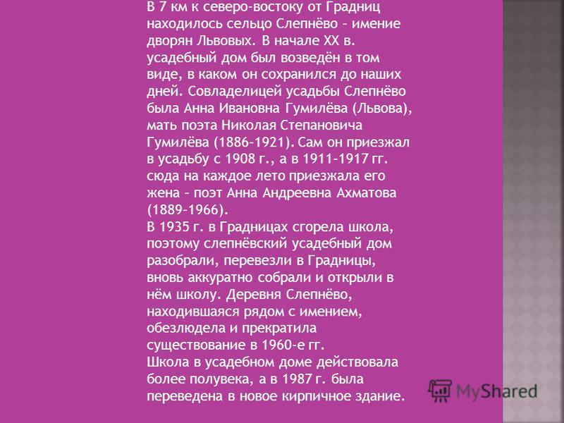 В 7 км к северо-востоку от Градниц находилось сельцо Слепнёво – имение дворян Львовых. В начале XX в. усадебный дом был возведён в том виде, в каком он сохранился до наших дней. Совладелицей усадьбы Слепнёво была Анна Ивановна Гумилёва (Львова), мать
