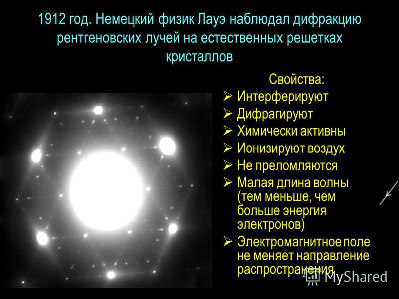 1912 год. Немецкий физик Лауэ наблюдал дифракцию рентгеновских лучей на естественных решетках кристаллов Свойства: Интерферируют Дифрагируют Химически активны Ионизируют воздух Не преломляются Малая длина волны (тем меньше, чем больше энергия электро