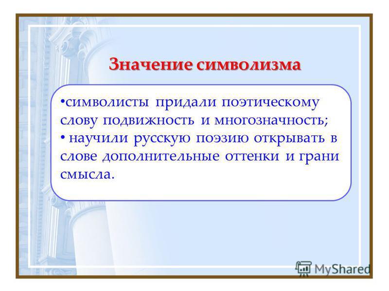 Значение символизма символисты придали поэтическому слову подвижность и многозначность; научили русскую поэзию открывать в слове дополнительные оттенки и грани смысла.
